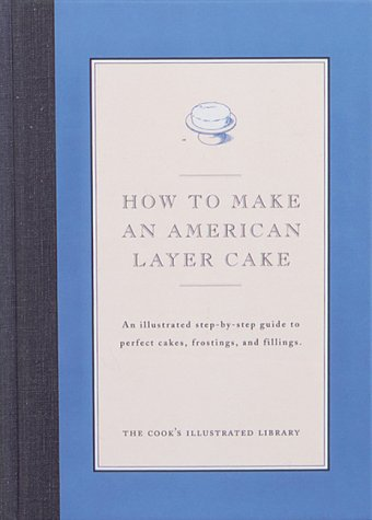 How to Make an American Layer Cake: An Illustrated Step-By-Step Guide to Perfect Cakes, Frostings, and Fillings