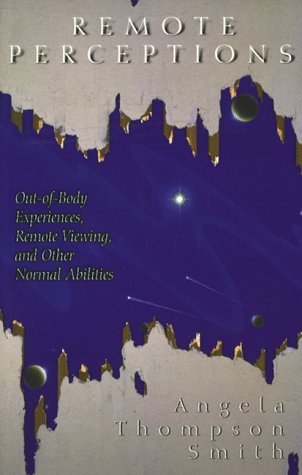 Remote Perceptions: Out-Of-Body Experiences, Remote Viewing, and Other Normal Abilities: Out-Of-Body Experiences, Remote Viewing, and Other Normal Abi