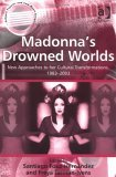 Madonna's Drowned Worlds: New Approaches to Her Cultural Transformations, 1983-2003