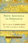 From Aristotle to Zoroaster: An A-To-Z Companion to the Classical World