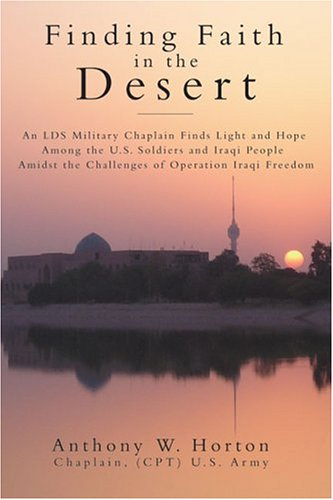 Finding Faith in the Desert: An Lds Military Chaplain Finds Light and Hope Among the U.S. Soldiers and Iraqi People