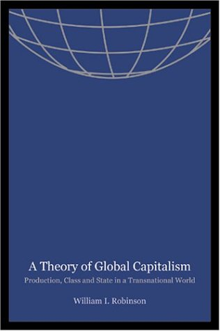 A Theory of Global Capitalism: Production, Class, and State in a Transnational World