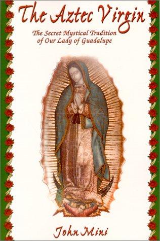 The Aztec Virgin: The Secret Mystical Tradition of Our Lady of Guadalupe