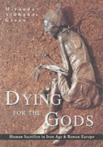 Dying for the Gods: Human Sacrifice in Iron Age & Roman Europe