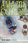 Amazon Extreme: Three Ordinary Guys, One Rubber Raft and the Most Dangerous River on Earth
