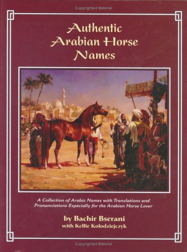 Authentic Arabian Horse Names: A Collection of Arabic Names with Translations and Pronunciations Especially for the Arabian Horse Lover
