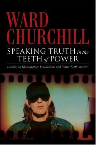Speaking Truth In The Teeth Of Power by Ward Churchill
