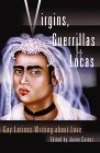 Virgins, Guerrillas, and Locas: Gay Latinos Writing about Love