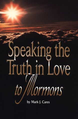 Speaking the Truth in Love to Mormons by Mark J. Cares