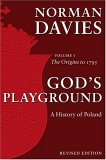 God's Playground: A History of Poland, Vol. 1: The Origins to 1795
