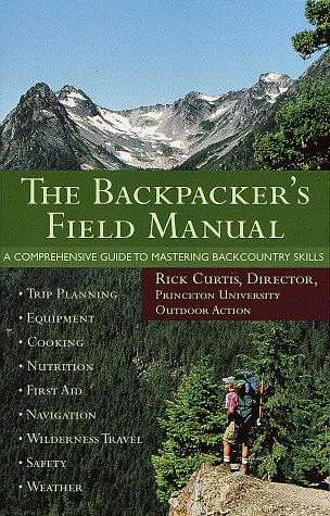 The Backpacker's Field Manual: A Comprehensive Guide to Mastering Backcountry Skills
