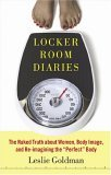 """Locker Room Diaries: The Naked Truth about Women, Body Image, and Re-imagining the """"Perfect"""" Body"""