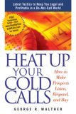 Heat Up Your Cold Calls: How to Make Prospects Listen, Respond, and Buy