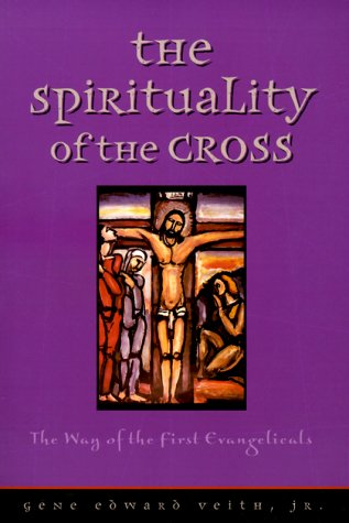The Spirituality of the Cross by Gene Edward Veith Jr.