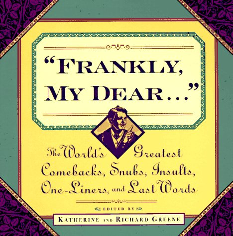 Frankly My Dear: The World's Greatest Comebacks, Snubs, Insults, One-Liners, and Last Words