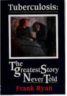 Tuberculosis: The Greatest Story Never Told: The Human Story Of The Search For The Cure For Tuberculosis And The New Global Threat