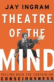 Theatre of the Mind: Raising the Curtain on Consciousness