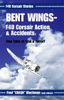 Bent Wings: F4U Corsair Actions & Accidents: True Tales of Trial & Terror