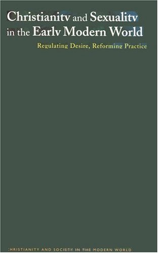 Christianity and Sexuality in the Early Modern World: Regulating Desire, Reforming Practice