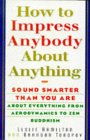 How To Impress Anybody: Sound Smarter Than You Are About Everything from Aerodynamics to Zen Buddhism