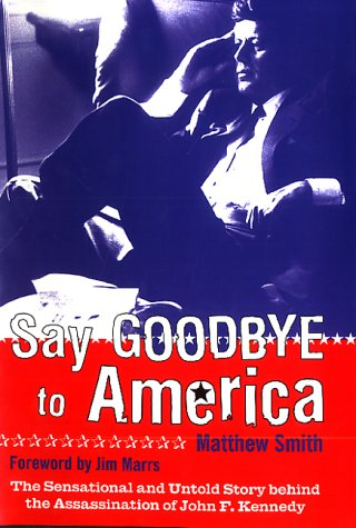 Say Goodbye to America: The Sensational and Untold Story Behind the Assassination of John F. Kennedy