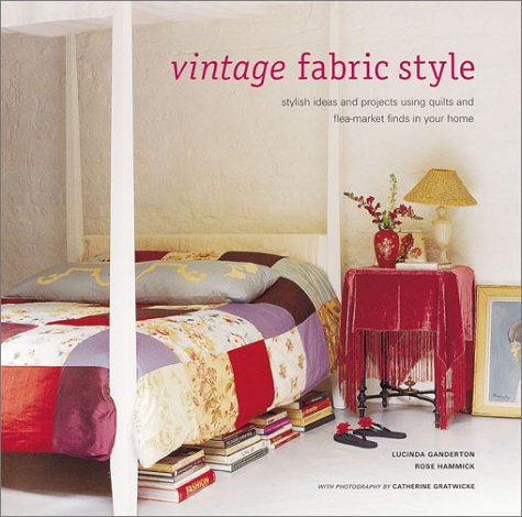 Vintage Fabric Style: Stylish Ideas and Projects Using Quilts and Flea-Market Finds in Your Home