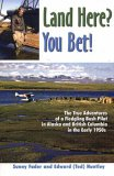 Land Here? You Bet!: The True Adventures of a Fledgling Bush Pilot in Alaska and British Columbia in the Early 1950's
