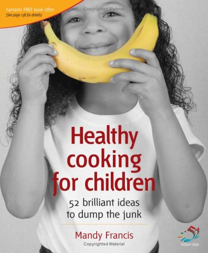 Healthy Cooking for Children: 52 Brilliant Ideas to Dump the Junk