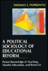 A Political Sociology of Educational Reform: Power/Knowledge in Teaching, Teacher Education, and Research