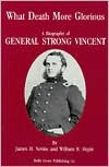 What Death More Glorious: A Biography of General Strong Vincent