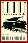 Trout Maverick: Fly-Fishing Heresies and Tactics