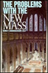 The Problems With the New Mass: A Brief Overview of the Major Theological Difficulties Inherent in the Novus Ordo Missae