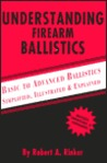 Understanding Firearm Ballistics: Basic to Advanced Ballistics: Simplified, Illustrated, and Explained