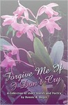 Forgive Me If I Don't Cry: A Collection of Short Stories and Poetry