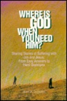 Where Is God When You Need Him?: Sharing Stories Of Suffering With Job And Jesus: From Easy Answers To Hard Questions