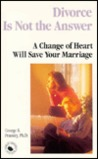 Divorce is Not the Answer: A Change of Heart Will Save Your Marriage