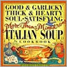 Good & Garlicky, Thick & Hearty, Soul-Satisfying, More-Than-Minestrone Italian Soup Cookbook