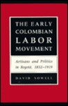 The Early Colombian Labor Movement: Artisans and Politics in Bogota, 1832-1919