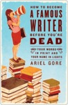 How to Become a Famous Writer Before You're Dead How to Become a Famous Writer Before You're Dead