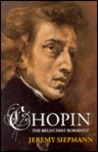 Chopin, the Reluctant Romantic by Jeremy Siepmann