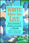 Write Where You Live: Successful Freelancing at Home: Without Driving Yourself and Your Family Crazy