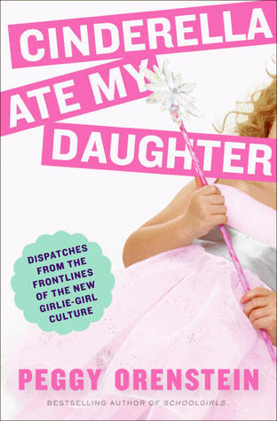 Cinderella Ate My Daughter by Peggy Orenstein