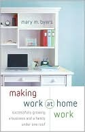Making Work at Home Work: Successfully Growing a Business and a Family Under One Roof