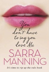 You Don't Have to Say You Love Me by Sarra Manning