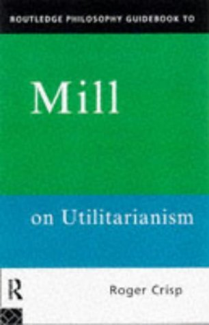 Mill on Utilitarianism (Routledge Philosophy Guidebooks)