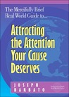 The Mercifully Brief, Real World Guide To-- Attracting the Attention Your Cause Deserves