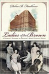 Ladies of the Brown:: A Women's History of Denver's Most Elegant Hotel