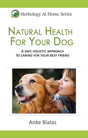 Natural Health for Your Dog: A safe, holistic approach to caring for your best friend