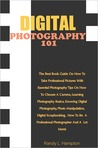 Digital Photography 101: The Best Book Guide On How To Take Professional Pictures With Essential Photography Tips On How To Choose A Camera, Learning Photography Basics, Knowing Digital Photography, Photo Manipulation, Digital Scrapbooking, How To Be A
