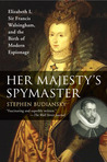 Her Majesty's Spymaster: Elizabeth I, Sir Francis Walsingham, and the Birth of Modern Espionage